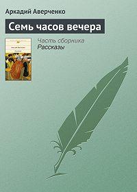 Аркадий Аверченко -Семь часов вечера