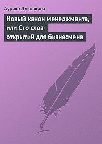 Аурика Луковкина -Новый канон менеджмента, или Сто слов-открытий для бизнесмена