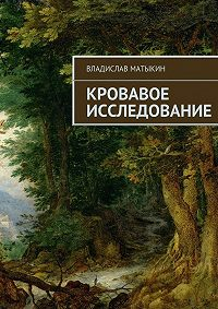 Владислав Матыкин - Кровавое исследование