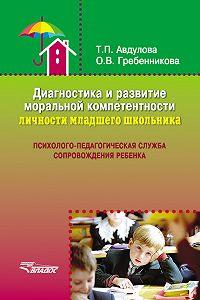Татьяна Авдулова, Ольга Гребенникова - Диагностика и развитие моральной компетентности личности младшего школьника