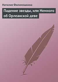 Наталия Филимошкина - Падение звезды, или Немного об Орлеанской деве