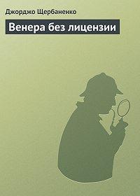 Джорджо Щербаненко -Венера без лицензии