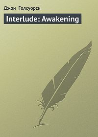 Джон  Голсуорси - Interlude: Awakening
