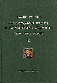 Вадим Руднев -Философия языка и семиотика безумия. Избранные работы