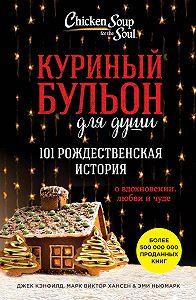 Джек Кэнфилд -Куриный бульон для души. 101 рождественская история о вдохновении, любви и чуде