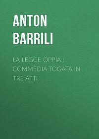 Anton Barrili -La legge Oppia : commedia togata in tre atti