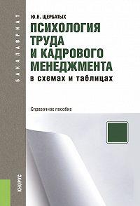 Юрий Викторович Щербатых - Психология труда и кадрового менеджмента в схемах и таблицах