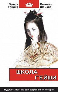 Евгения Шацкая -Школа гейши. Мудрость Востока для современной женщины