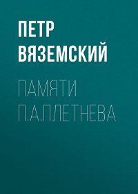 Петр Андреевич Вяземский -Памяти П.А.Плетнева