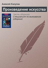 Алексей Калугин -Произведение искусства