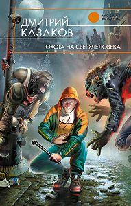 Дмитрий Казаков -Охота на сверхчеловека