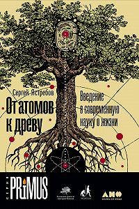 Сергей Ястребов -От атомов к древу: Введение в современную науку о жизни