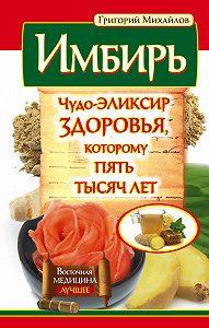 Григорий Михайлов -Имбирь. Чудо-эликсир здоровья, которому пять тысяч лет