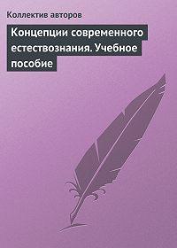 Коллектив Авторов -Концепции современного естествознания. Учебное пособие