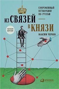 Максим Чернов -Из связей – в князи, или Современный нетворкинг по-русски