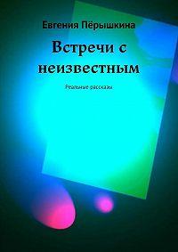 Евгения Перышкина -Встречи с неизвестным. Реальные рассказы