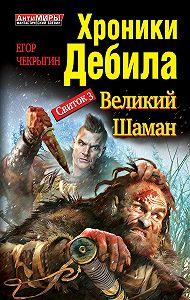 Егор Чекрыгин -Хроники Дебила. Свиток 3. Великий Шаман