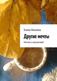 Елена Волкова -Другие мечты. Мечтай ипутешествуй!