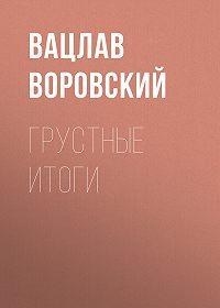 Вацлав Воровский -Грустные итоги