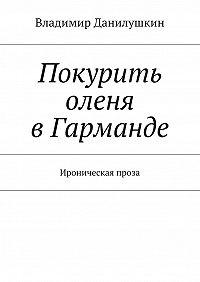 Владимир Данилушкин -Покурить оленя вГарманде. Ироническая проза