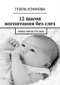 Гузель Азатовна Усманова -12шагов воспитания безслез. Эффективное пособие