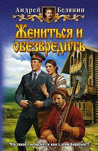 Андрей Белянин -Жениться и обезвредить