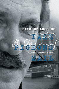 Василий П. Аксенов -«Ловите голубиную почту…». Письма (1940–1990 гг.)