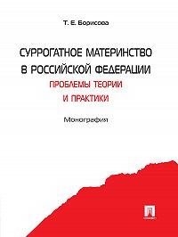 Татьяна Борисова - Суррогатное материнство в Российской Федерации: проблемы теории и практики