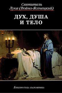 Святитель Лука Крымский (Войно-Ясенецкий) -Дух, Душа и Тело