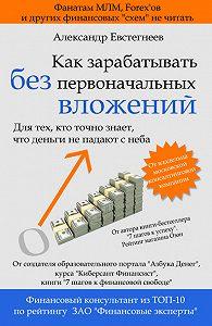 Александр Евстегнеев -Как зарабатывать без первоначальных вложений