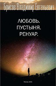 Владимир Евгеньевич Брисов -Любовь. Пустыня. Ренуар