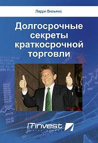 Ларри Вильямс -Долгосрочные секреты краткосрочной торговли