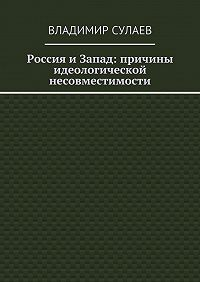 Владимир Сулаев - Россия иЗапад: причины идеологической несовместимости
