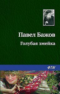 Павел Бажов -Голубая змейка