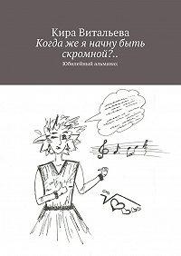 Кира Витальева - Когдаже я начну быть скромной?.. Юбилейный альманах
