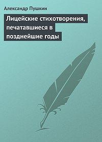Александр Пушкин - Лицейские стихотворения, печатавшиеся в позднейшие годы