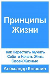 Александр Клюшин -Принципы Жизни: Как Перестать Мучить Себя и Начать Жить Своей Жизнью