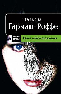 Татьяна Гармаш-Роффе -Тайна моего отражения