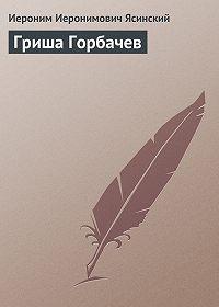 Иероним Ясинский -Гриша Горбачев