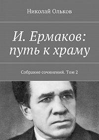 Николай Ольков -И. Ермаков: путь кхраму. Собрание сочинений. Том2