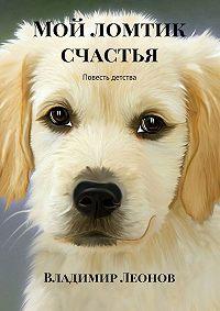 Владимир Леонов -Мой ломтик счастья. Повесть детства