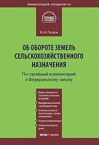 Михаил Петров -Комментарий к Федеральному закону от 24 июля 2002 г. №101-ФЗ «Об обороте земель сельскохозяйственного назначения» (постатейный)