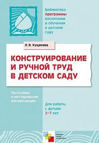 Л. В. Куцакова - Конструирование и ручной труд в детском саду. Программа и методические рекомендации. Для детей 2-7 лет