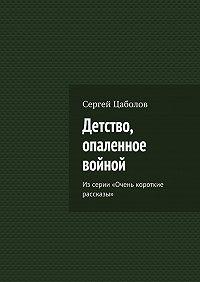 Сергей Цаболов -Детство, опаленное войной. Из серии «Очень короткие рассказы»