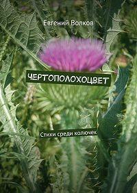 Евгений Волков -Чертополохоцвет. Стихи среди колючек