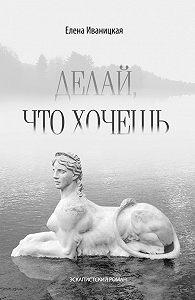 Елена Иваницкая -Делай, что хочешь