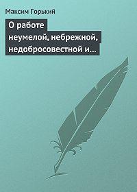 Максим Горький - О работе неумелой, небрежной, недобросовестной и т.д.
