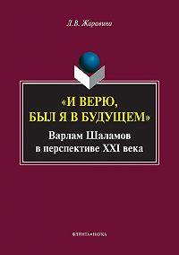 Лариса Владимировна Жаравина -«И верю, был я в будущем». Варлам Шаламов в перспективе XXI века