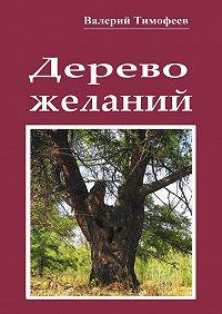 Валерий Тимофеев - Дерево желаний. Сказки иистории