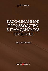 Дмитрий Ковтков -Кассационное производство в гражданском процессе